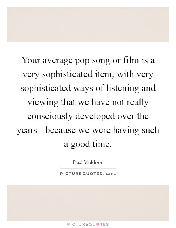 Your average pop song or film is a very sophisticated item, with very sophisticated ways of listening and viewing that we have not really consciously developed over the years - because we were having such a good time Picture Quote #1