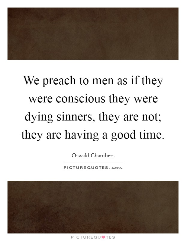 We preach to men as if they were conscious they were dying sinners, they are not; they are having a good time Picture Quote #1