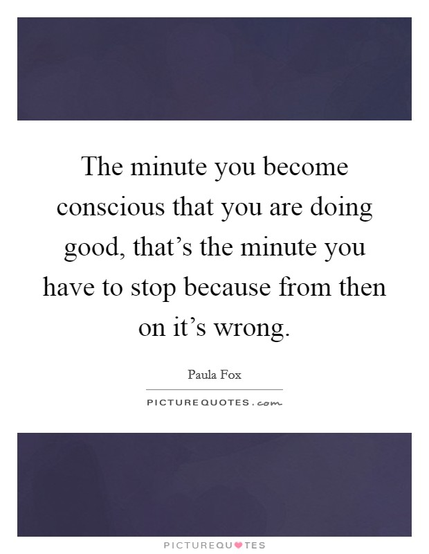 The minute you become conscious that you are doing good, that's the minute you have to stop because from then on it's wrong Picture Quote #1