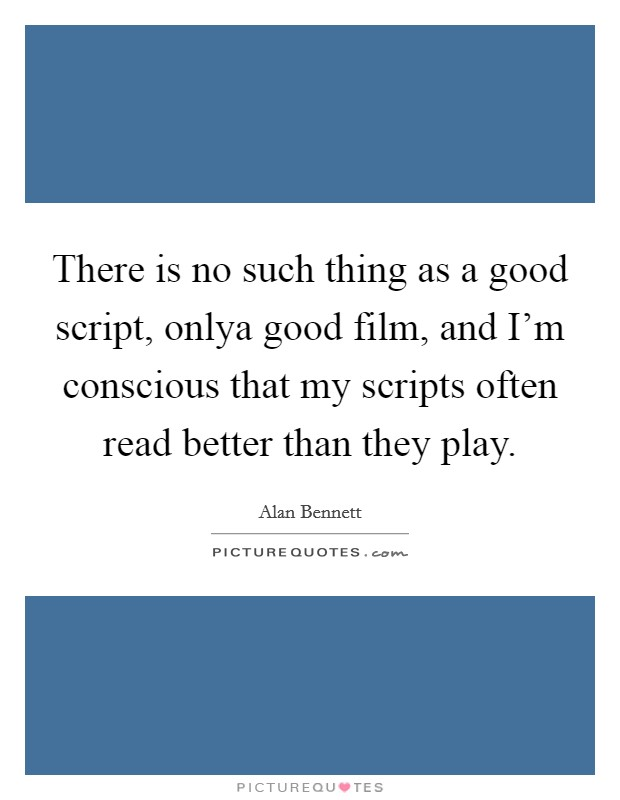 There is no such thing as a good script, onlya good film, and I'm conscious that my scripts often read better than they play Picture Quote #1
