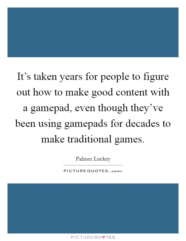 It's taken years for people to figure out how to make good content with a gamepad, even though they've been using gamepads for decades to make traditional games Picture Quote #1