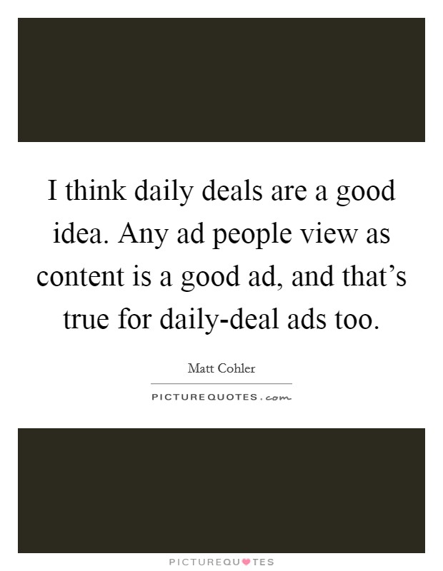 I think daily deals are a good idea. Any ad people view as content is a good ad, and that's true for daily-deal ads too Picture Quote #1