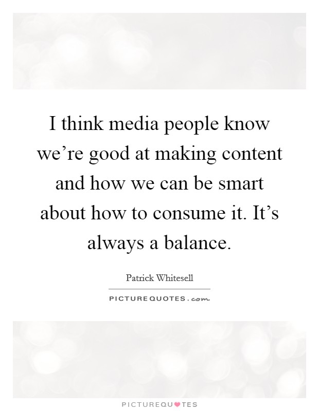 I think media people know we're good at making content and how we can be smart about how to consume it. It's always a balance Picture Quote #1