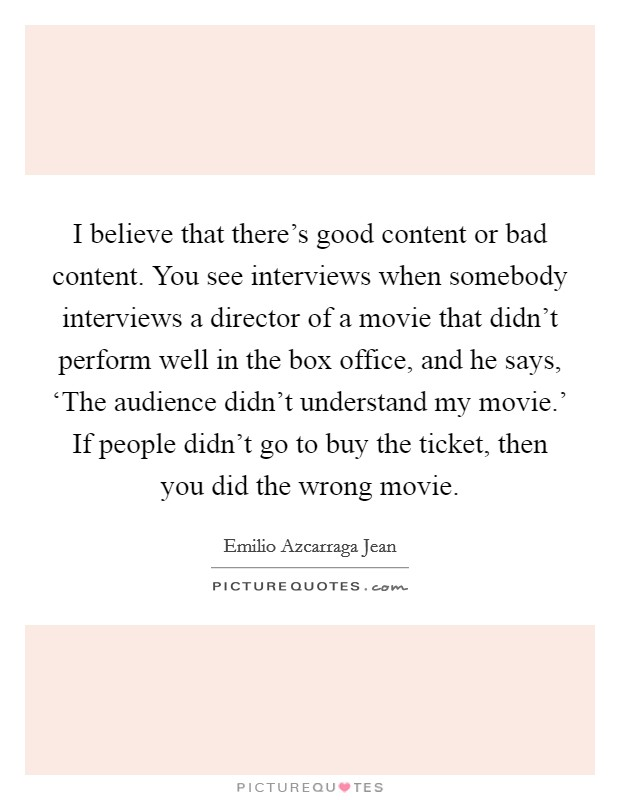 I believe that there's good content or bad content. You see interviews when somebody interviews a director of a movie that didn't perform well in the box office, and he says, 'The audience didn't understand my movie.' If people didn't go to buy the ticket, then you did the wrong movie Picture Quote #1