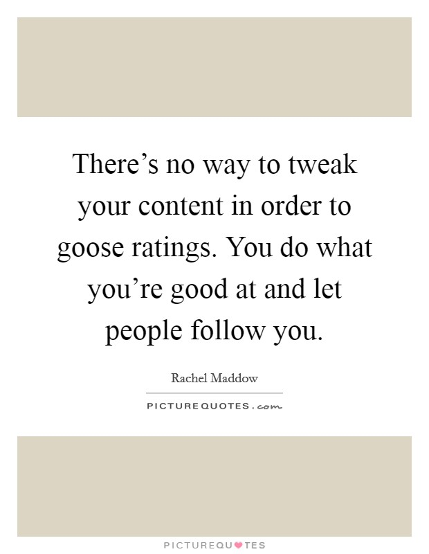 There's no way to tweak your content in order to goose ratings. You do what you're good at and let people follow you Picture Quote #1