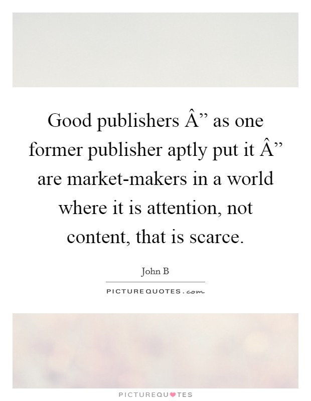 "Good publishers "" as one former publisher aptly put it "" are market-makers in a world where it is attention, not content, that is scarce Picture Quote #1"