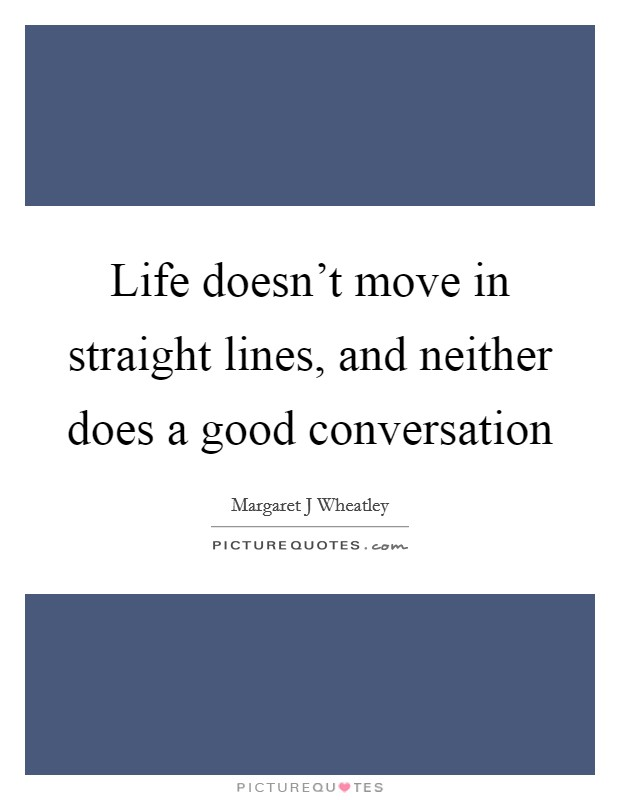 Life doesn't move in straight lines, and neither does a good conversation Picture Quote #1