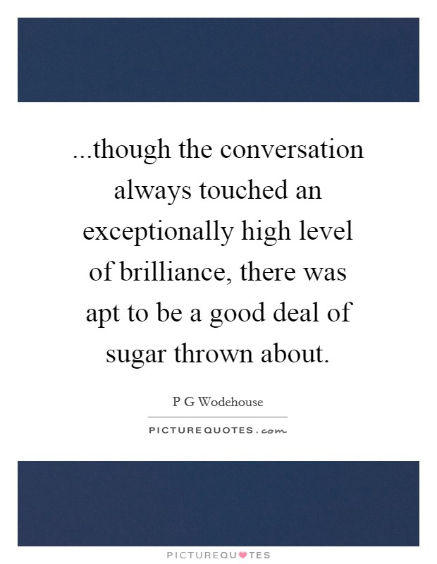 ...though the conversation always touched an exceptionally high level of brilliance, there was apt to be a good deal of sugar thrown about Picture Quote #1