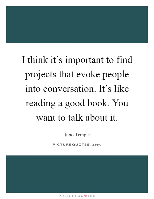 I think it's important to find projects that evoke people into conversation. It's like reading a good book. You want to talk about it Picture Quote #1