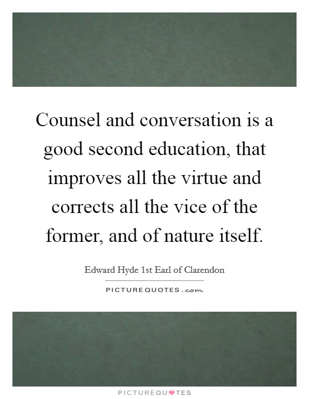 Counsel and conversation is a good second education, that improves all the virtue and corrects all the vice of the former, and of nature itself Picture Quote #1