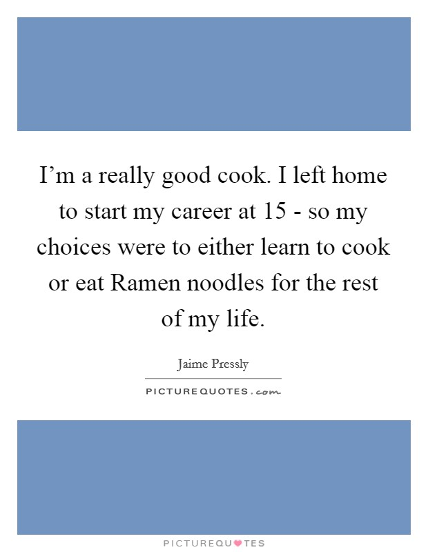 I'm a really good cook. I left home to start my career at 15 - so my choices were to either learn to cook or eat Ramen noodles for the rest of my life Picture Quote #1