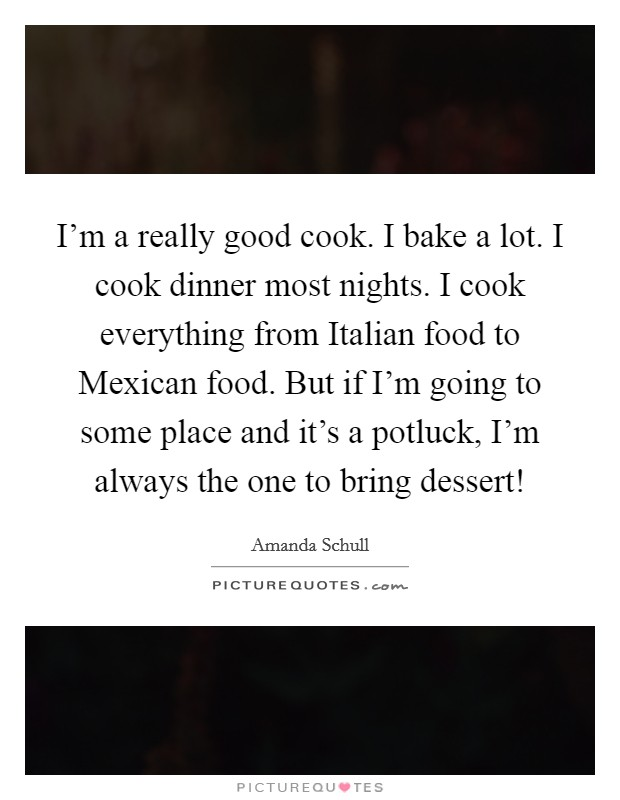 I'm a really good cook. I bake a lot. I cook dinner most nights. I cook everything from Italian food to Mexican food. But if I'm going to some place and it's a potluck, I'm always the one to bring dessert! Picture Quote #1