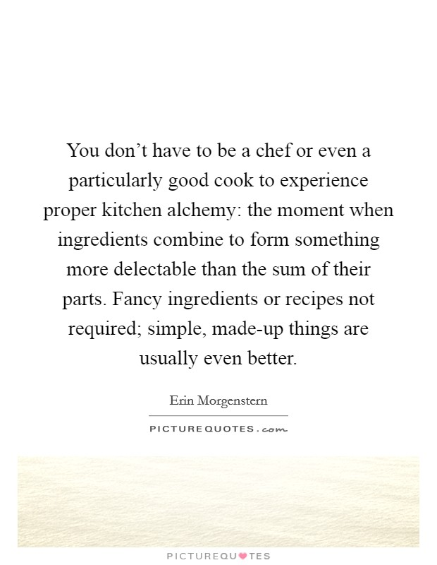 You don't have to be a chef or even a particularly good cook to experience proper kitchen alchemy: the moment when ingredients combine to form something more delectable than the sum of their parts. Fancy ingredients or recipes not required; simple, made-up things are usually even better Picture Quote #1