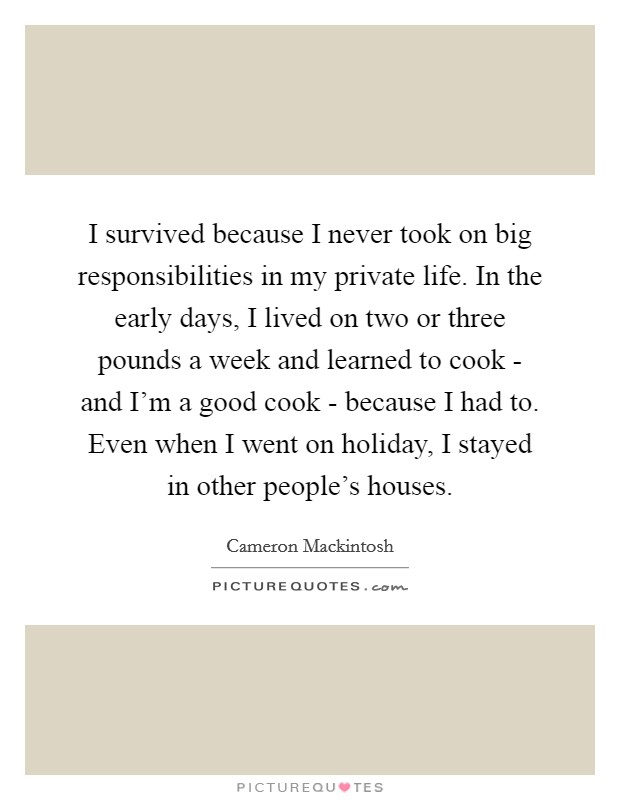 I survived because I never took on big responsibilities in my private life. In the early days, I lived on two or three pounds a week and learned to cook - and I'm a good cook - because I had to. Even when I went on holiday, I stayed in other people's houses Picture Quote #1