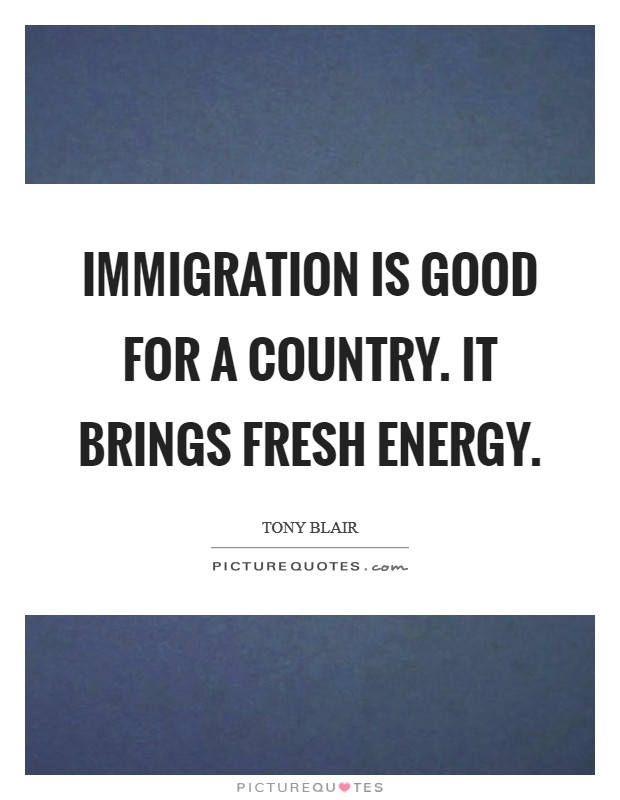 Immigration is good for a country. It brings fresh energy. Picture Quote #1