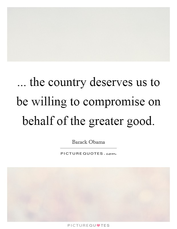 ... the country deserves us to be willing to compromise on behalf of the greater good Picture Quote #1