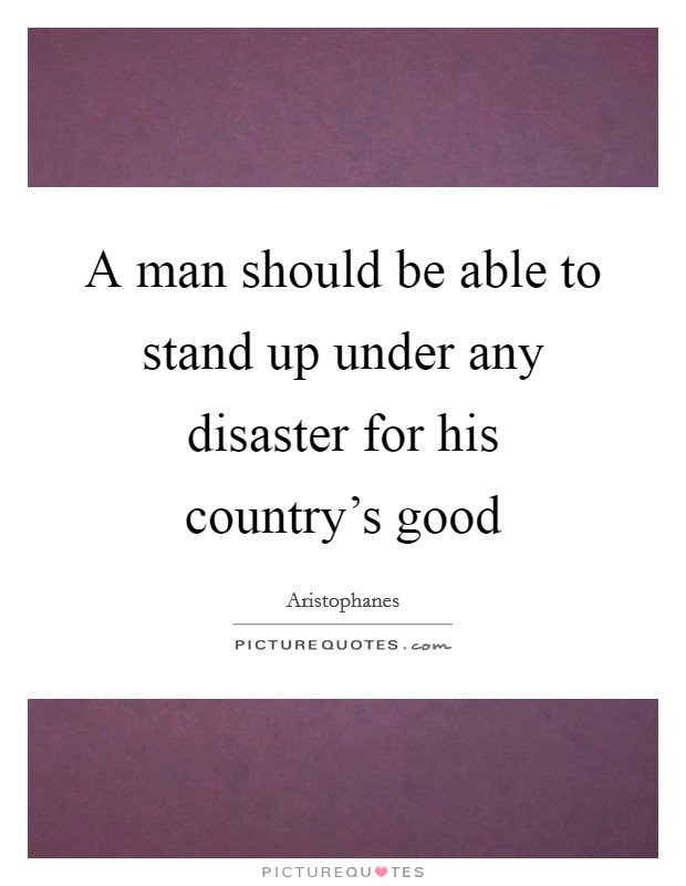 A man should be able to stand up under any disaster for his country's good Picture Quote #1
