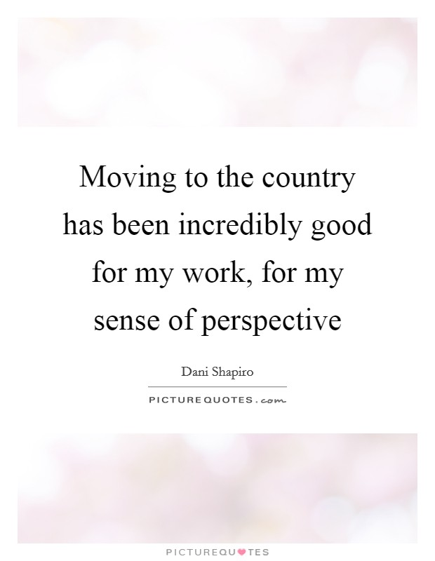 Moving to the country has been incredibly good for my work, for my sense of perspective Picture Quote #1