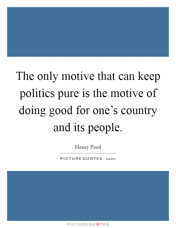 The only motive that can keep politics pure is the motive of doing good for one's country and its people Picture Quote #1