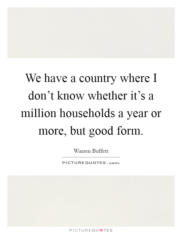 We have a country where I don't know whether it's a million households a year or more, but good form Picture Quote #1