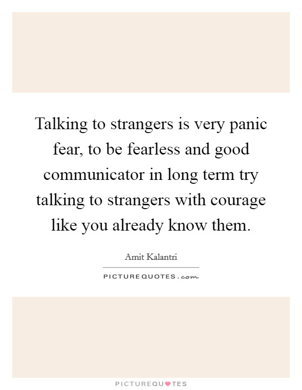Talking to strangers is very panic fear, to be fearless and good communicator in long term try talking to strangers with courage like you already know them Picture Quote #1