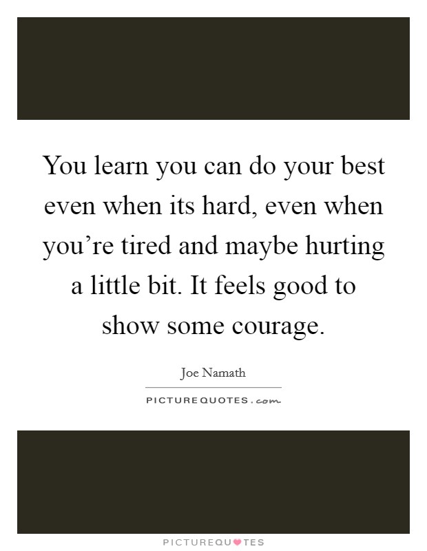 You learn you can do your best even when its hard, even when you're tired and maybe hurting a little bit. It feels good to show some courage Picture Quote #1