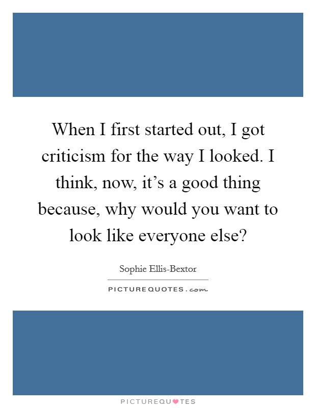When I first started out, I got criticism for the way I looked. I think, now, it's a good thing because, why would you want to look like everyone else? Picture Quote #1