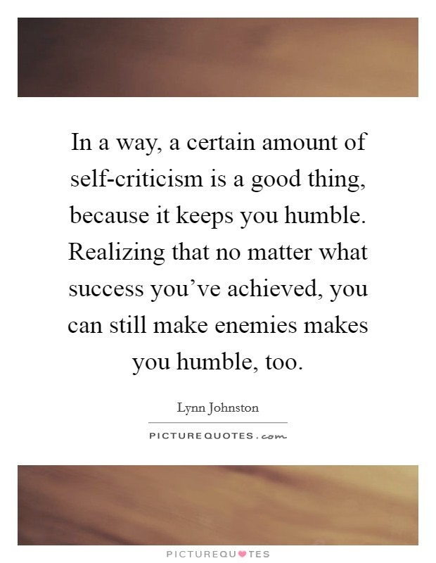 In a way, a certain amount of self-criticism is a good thing, because it keeps you humble. Realizing that no matter what success you've achieved, you can still make enemies makes you humble, too Picture Quote #1