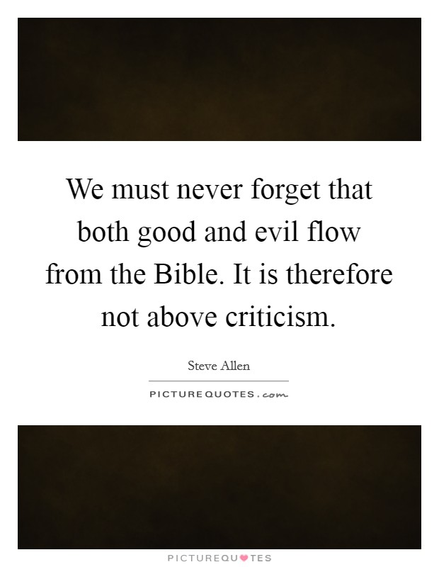 We must never forget that both good and evil flow from the Bible. It is therefore not above criticism Picture Quote #1