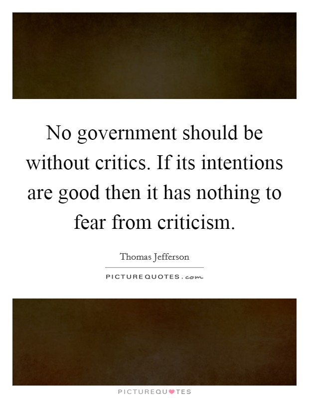 No government should be without critics. If its intentions are good then it has nothing to fear from criticism Picture Quote #1