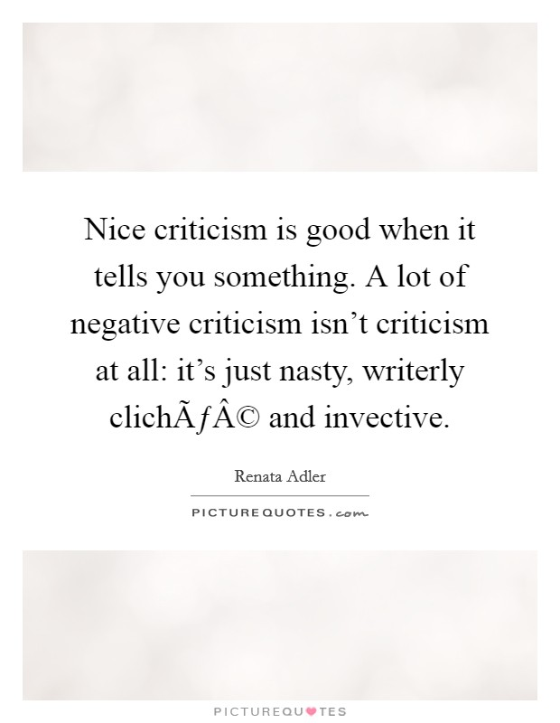 Nice criticism is good when it tells you something. A lot of negative criticism isn't criticism at all: it's just nasty, writerly cliché and invective Picture Quote #1
