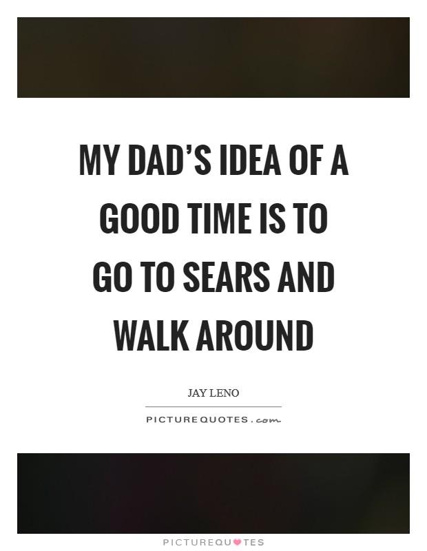 My dad's idea of a good time is to go to Sears and walk around Picture Quote #1