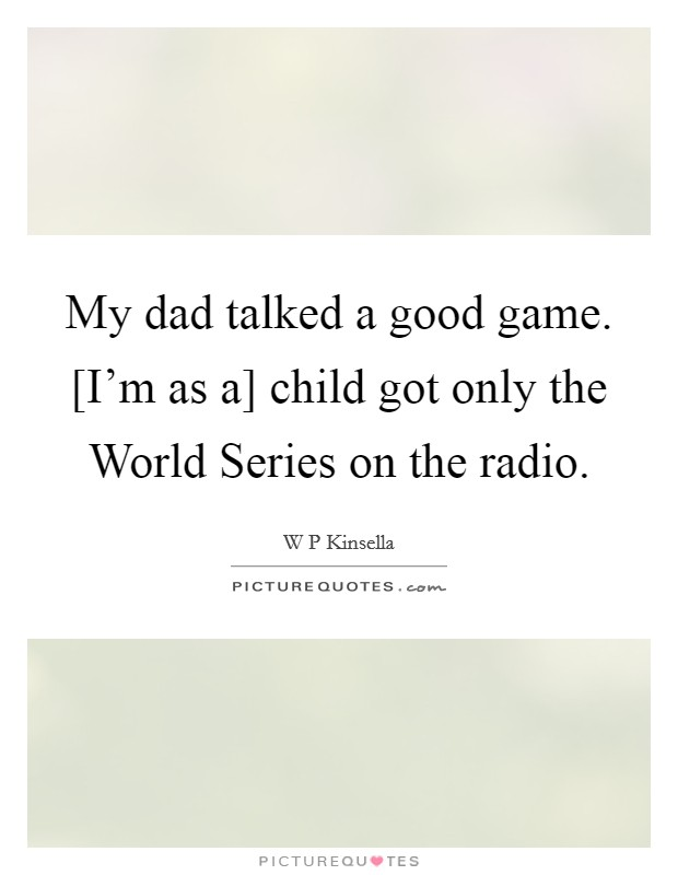 My dad talked a good game. [I'm as a] child got only the World Series on the radio Picture Quote #1