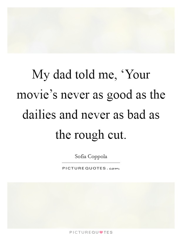 My dad told me, 'Your movie's never as good as the dailies and never as bad as the rough cut Picture Quote #1