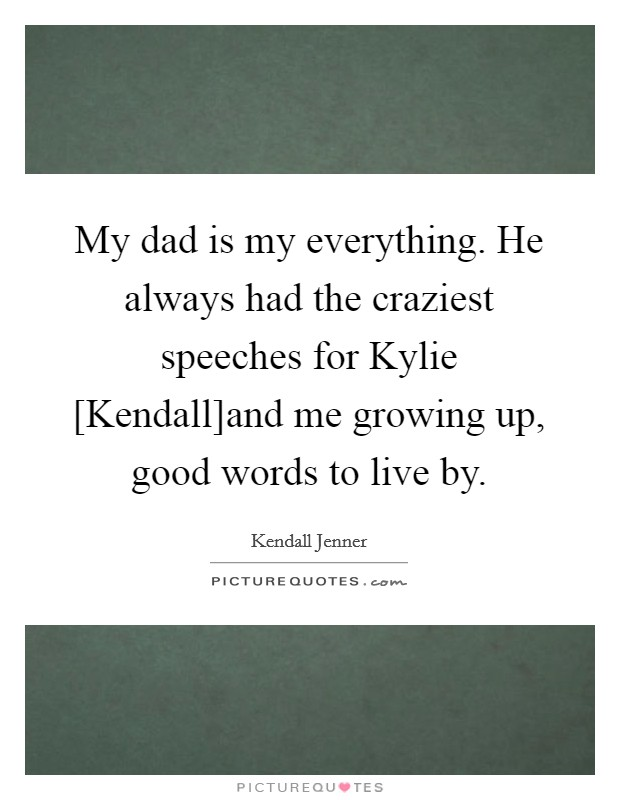 My dad is my everything. He always had the craziest speeches for Kylie [Kendall]and me growing up, good words to live by Picture Quote #1