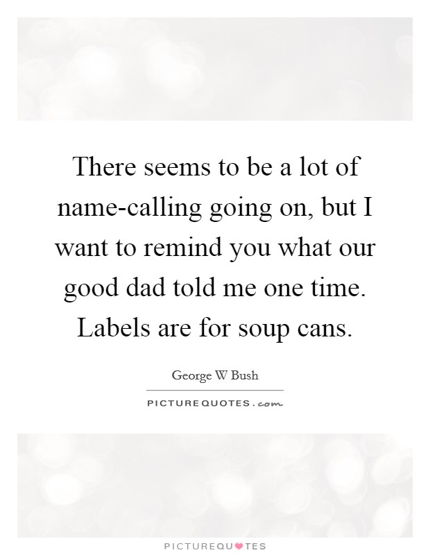 There seems to be a lot of name-calling going on, but I want to remind you what our good dad told me one time. Labels are for soup cans Picture Quote #1