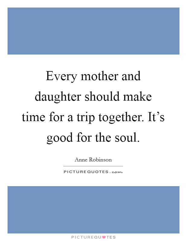 Every mother and daughter should make time for a trip together. It's good for the soul Picture Quote #1