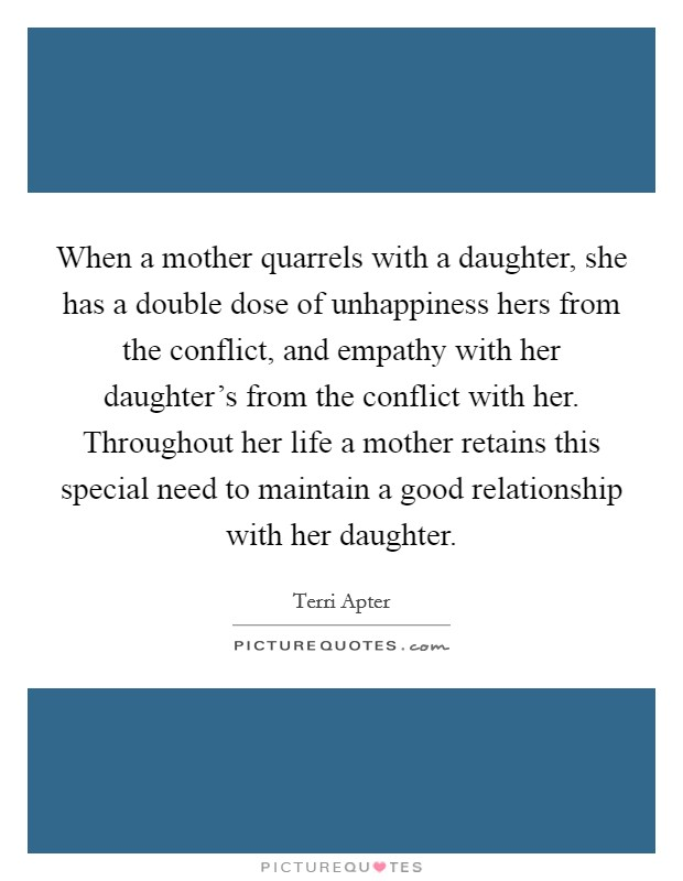 When a mother quarrels with a daughter, she has a double dose of unhappiness hers from the conflict, and empathy with her daughter's from the conflict with her. Throughout her life a mother retains this special need to maintain a good relationship with her daughter Picture Quote #1