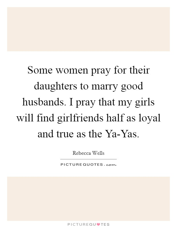 Some women pray for their daughters to marry good husbands. I pray that my girls will find girlfriends half as loyal and true as the Ya-Yas Picture Quote #1