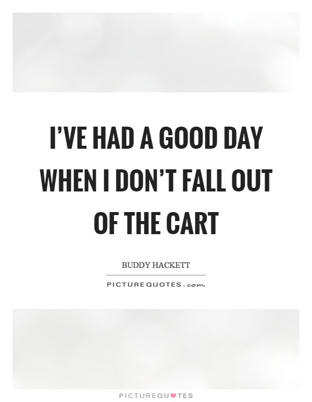 I've had a good day when I don't fall out of the cart Picture Quote #1