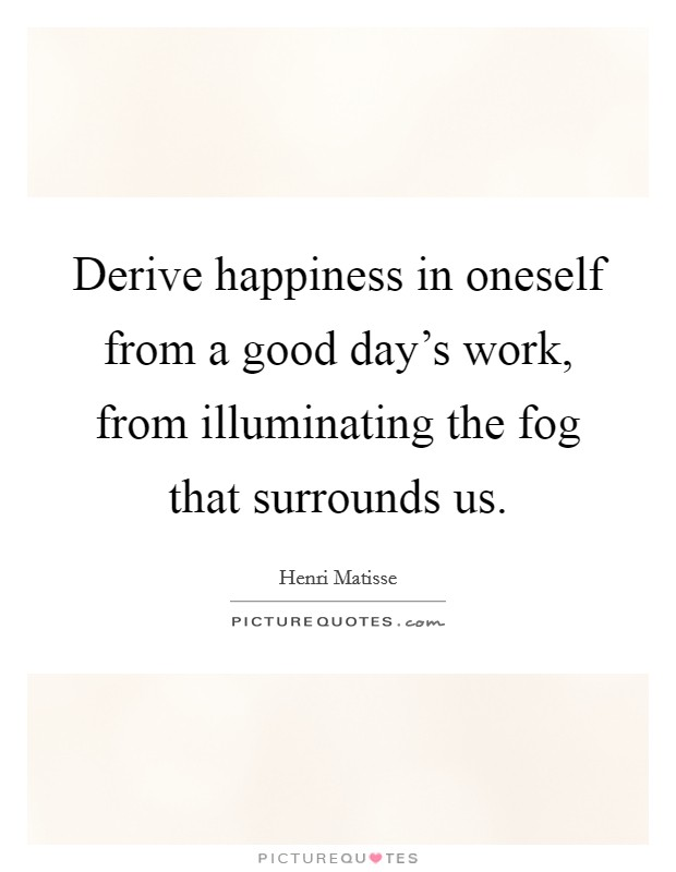 Derive happiness in oneself from a good day's work, from illuminating the fog that surrounds us Picture Quote #1