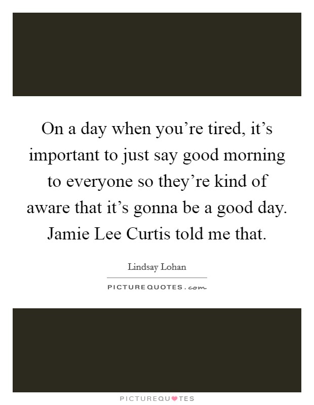 On a day when you're tired, it's important to just say good morning to everyone so they're kind of aware that it's gonna be a good day. Jamie Lee Curtis told me that. Picture Quote #1