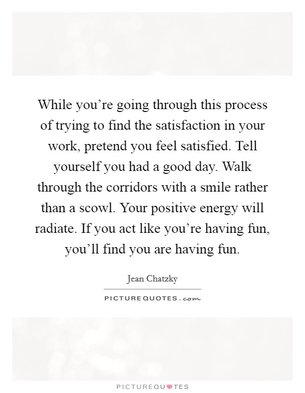 While you're going through this process of trying to find the satisfaction in your work, pretend you feel satisfied. Tell yourself you had a good day. Walk through the corridors with a smile rather than a scowl. Your positive energy will radiate. If you act like you're having fun, you'll find you are having fun Picture Quote #1