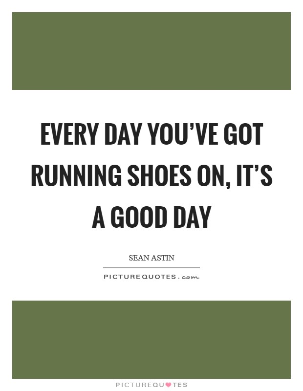 Every day you've got running shoes on, it's a good day Picture Quote #1