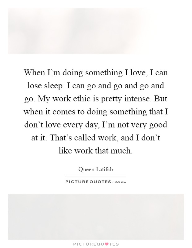 When I'm doing something I love, I can lose sleep. I can go and go and go and go. My work ethic is pretty intense. But when it comes to doing something that I don't love every day, I'm not very good at it. That's called work, and I don't like work that much Picture Quote #1
