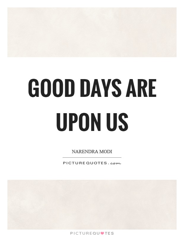 Good days are upon us Picture Quote #1
