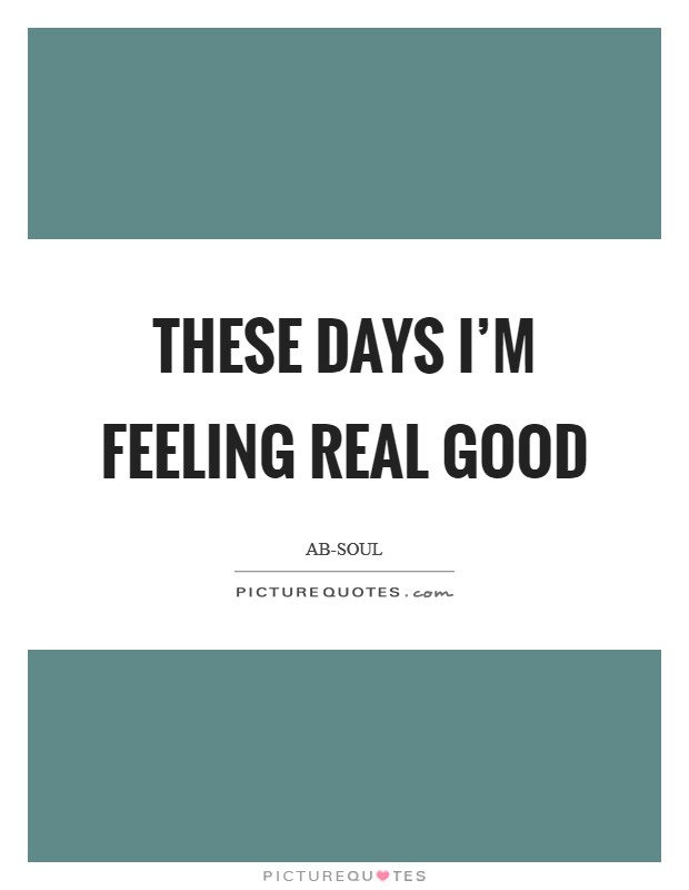 These Days I'm feeling real good Picture Quote #1