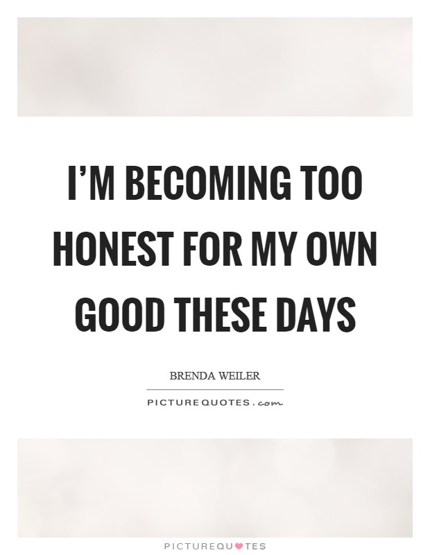 I'm becoming too honest for my own good these days Picture Quote #1