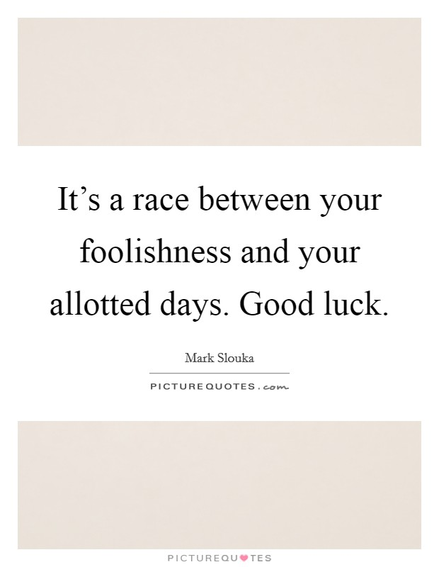 It's a race between your foolishness and your allotted days. Good luck Picture Quote #1