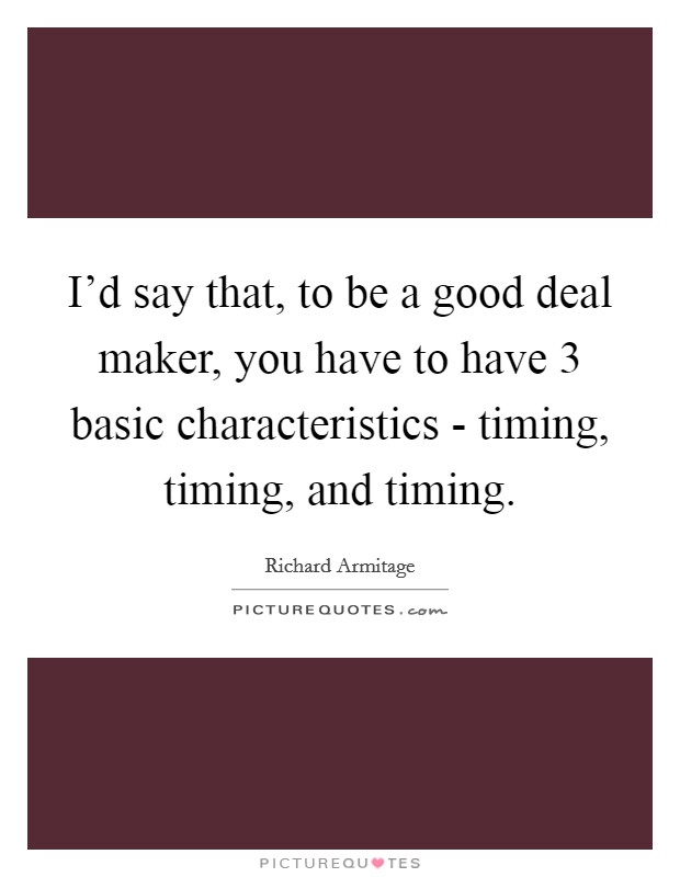 I'd say that, to be a good deal maker, you have to have 3 basic characteristics - timing, timing, and timing. Picture Quote #1